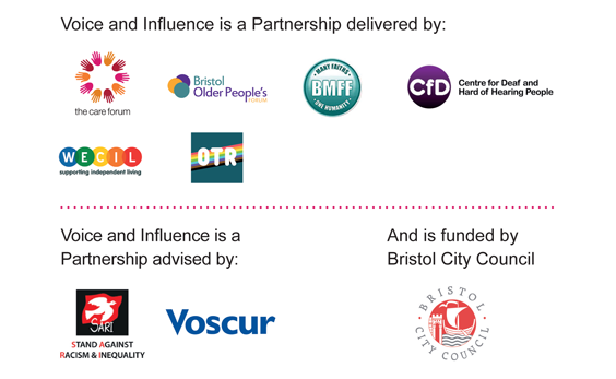 Logos of the organisations that are part of the Voice and Influence Partnership: The Care Forum, Bristol Older People's Forum, Bristol Multi Faith Forum, Centre for Deaf and   Hard of Hearing People, WECIL, OTR Freedom, SARI, VOSCUR, Bristol City Council.